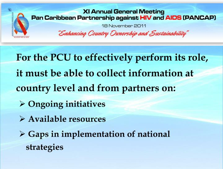 For the PCU to effectively perform its role, it must be able to collect information at country level and from partners on: