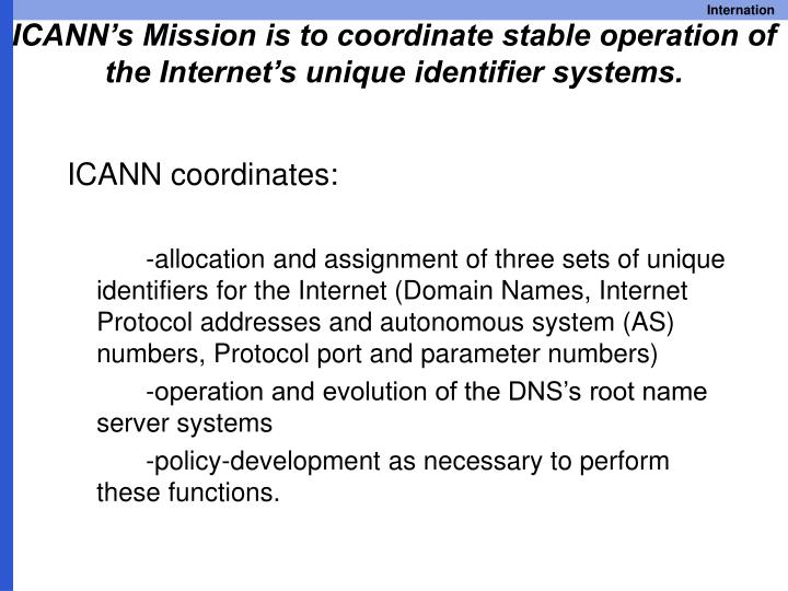 ICANN's Mission is to coordinate stable operation of the Internet's unique identifier systems.