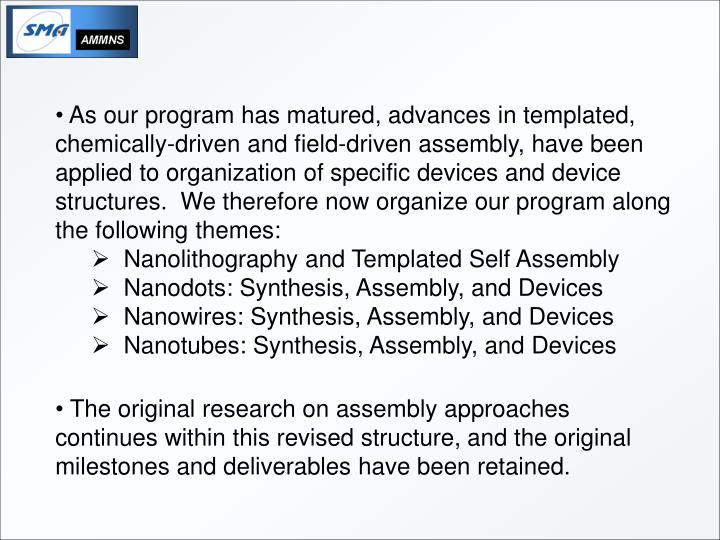 As our program has matured, advances in templated, chemically-driven and field-driven assembly, have been applied to organization of specific devices and device structures.  We therefore now organize our program along the following themes: