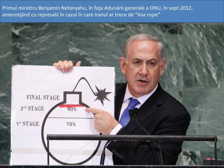 """Primul ministru Benjamin Netanyahu, în faţa Adunării generale a ONU, în sept.2012, ameninţând cu represalii în cazul în care Iranul ar trece de """"lnia roşie"""""""