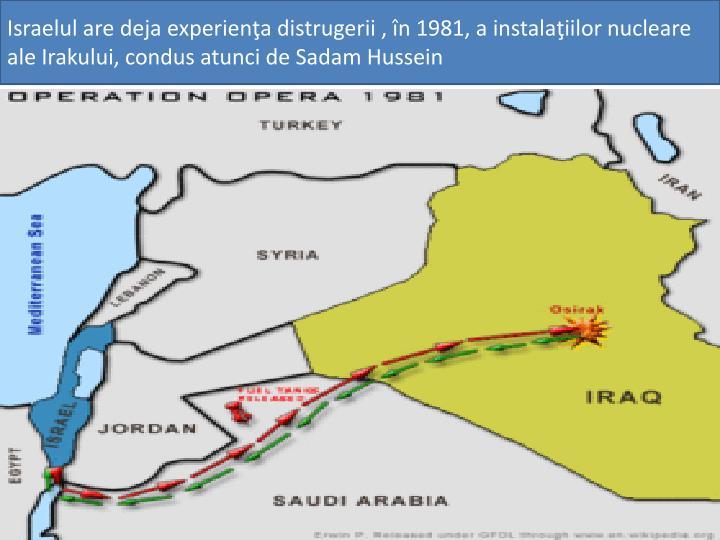 Israelul are deja experienţa distrugerii , în 1981, a instalaţiilor nucleare ale Irakului, condus atunci de Sadam Hussein
