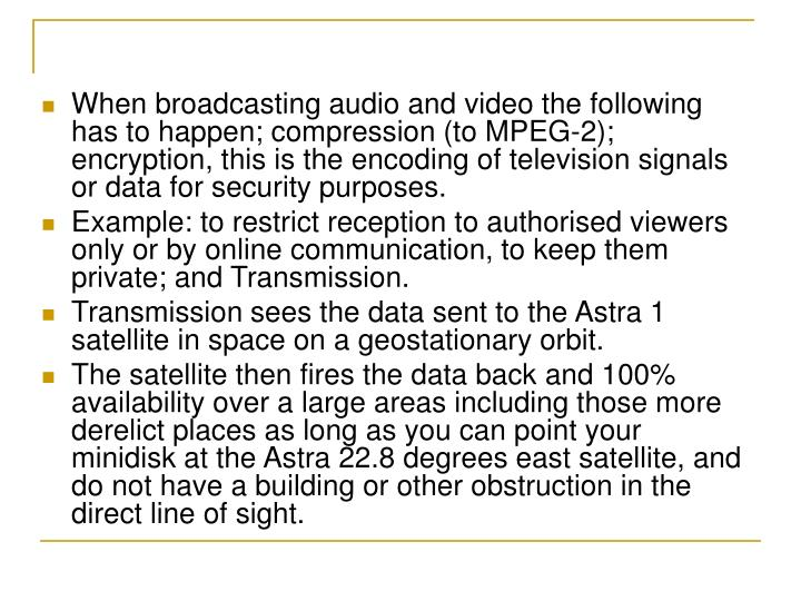 When broadcasting audio and video the following has to happen; compression (to MPEG-2); encryption, this is the encoding of television signals or data for security purposes.