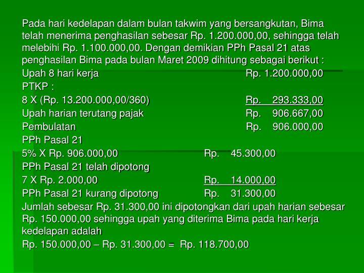 Pada hari kedelapan dalam bulan takwim yang bersangkutan, Bima telah menerima penghasilan sebesar Rp. 1.200.000,00, sehingga telah melebihi Rp. 1.100.000,00. Dengan demikian PPh Pasal 21 atas penghasilan Bima pada bulan Maret 2009 dihitung sebagai berikut :