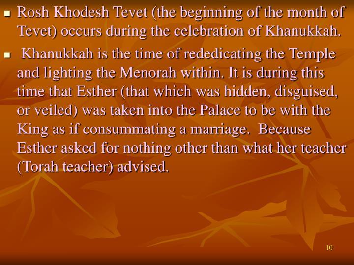 Rosh Khodesh Tevet (the beginning of the month of Tevet) occurs during the celebration of Khanukkah.