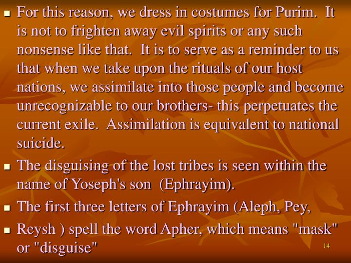 For this reason, we dress in costumes for Purim.  It is not to frighten away evil spirits or any such nonsense like that.  It is to serve as a reminder to us that when we take upon the rituals of our host nations, we assimilate into those people and become unrecognizable to our brothers- this perpetuates the current exile.  Assimilation is equivalent to national suicide.