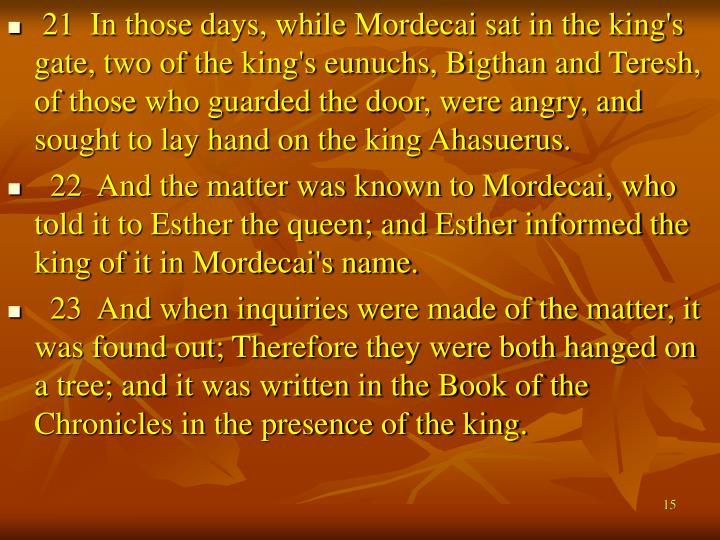 21  In those days, while Mordecai sat in the king's gate, two of the king's eunuchs, Bigthan and Teresh, of those who guarded the door, were angry, and sought to lay hand on the king Ahasuerus.