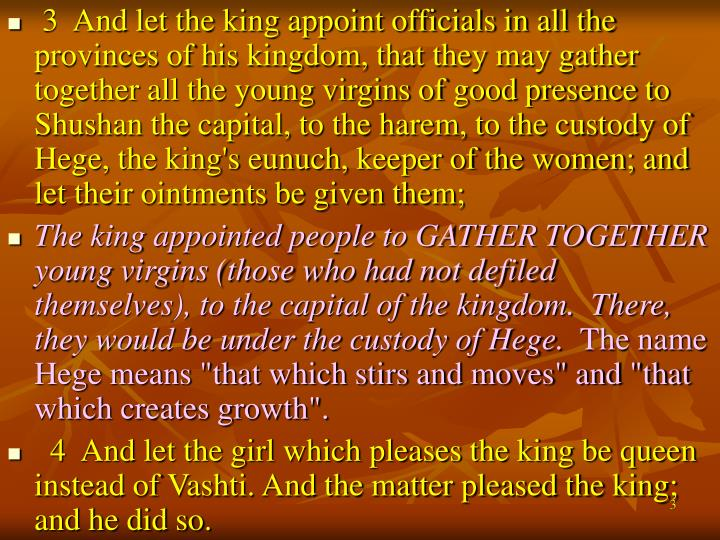 3  And let the king appoint officials in all the provinces of his kingdom, that they may gather together all the young virgins of good presence to Shushan the capital, to the harem, to the custody of Hege, the king's eunuch, keeper of the women; and let their ointments be given them;