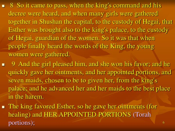 8  So it came to pass, when the king's command and his decree were heard, and when many girls were gathered together in Shushan the capital, to the custody of Hegai, that Esther was brought also to the king's palace, to the custody of Hegai, guardian of the women. So it was that when people finally heard the words of the King, the young women were gathered.