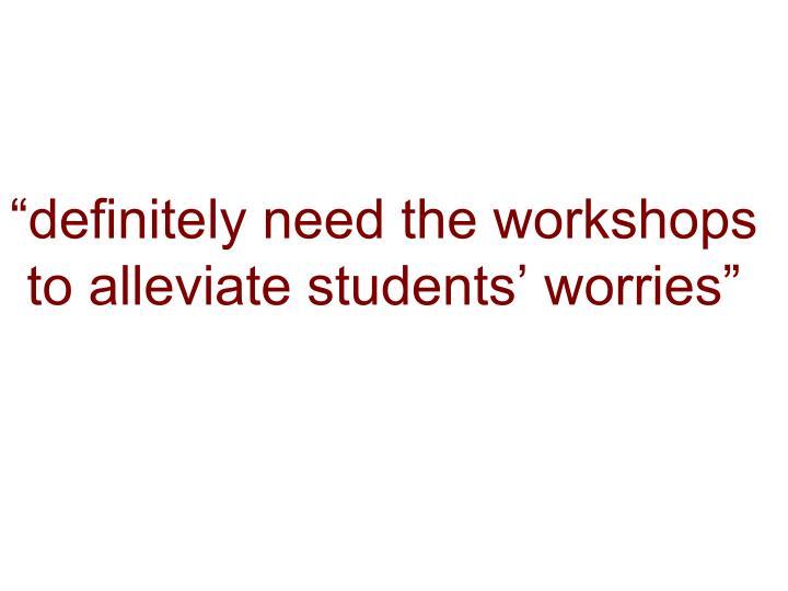 """definitely need the workshops to alleviate students' worries"""