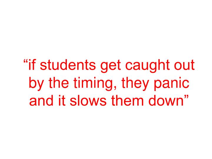 """""""if students get caught out by the timing, they panic and it slows them down"""""""