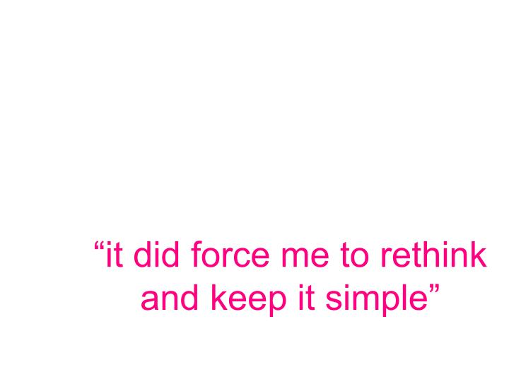 """""""it did force me to rethink and keep it simple"""""""