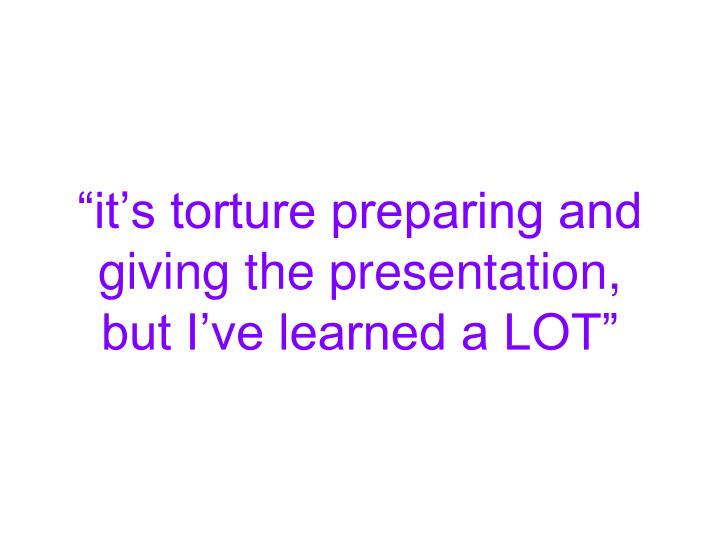 """""""it's torture preparing and giving the presentation, but I've learned a LOT"""""""