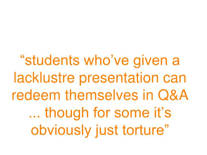 """""""students who've given a lacklustre presentation can redeem themselves in Q&A ... though for some it's obviously just torture"""""""