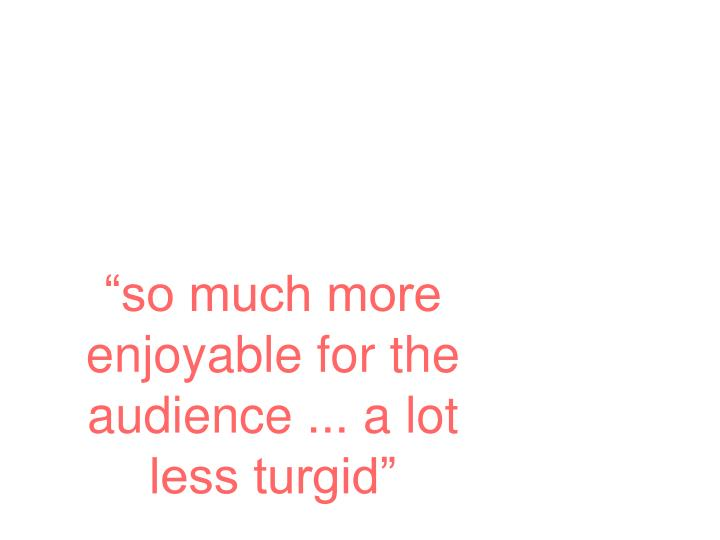 """""""so much more enjoyable for the audience ... a lot less turgid"""""""