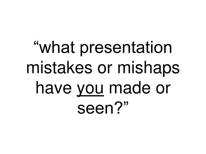 """""""what presentation mistakes or mishaps have"""