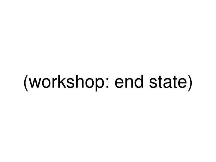 (workshop: end state)
