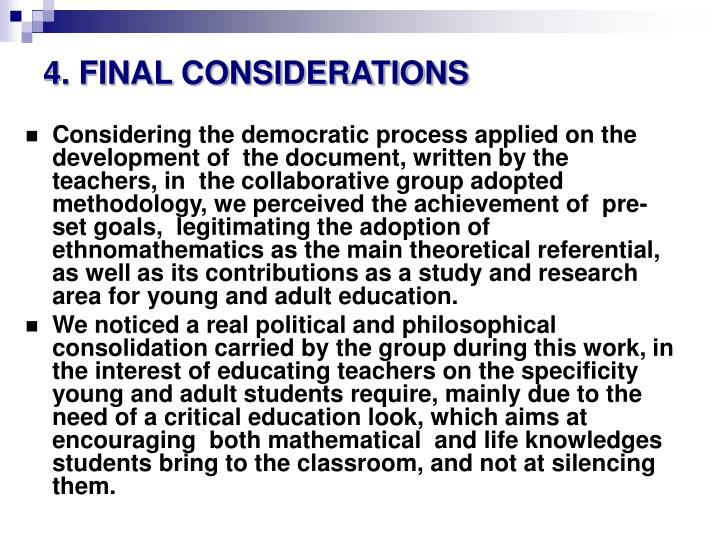 Considering the democratic process applied on the development of  the document, written by the teachers, in  the collaborative group adopted methodology, we perceived the achievement of  pre-set goals,  legitimating the adoption of ethnomathematics as the main theoretical referential, as well as its contributions as a study and research area for young and adult education.