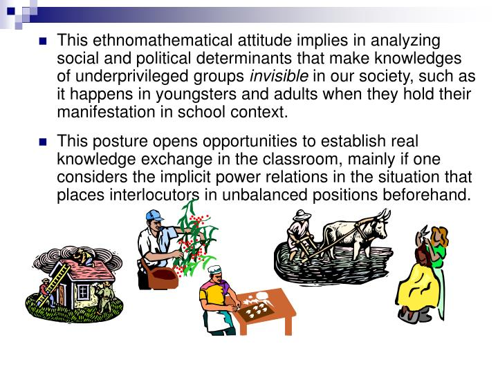 This ethnomathematical attitude implies in analyzing social and political determinants that make knowledges of underprivileged groups