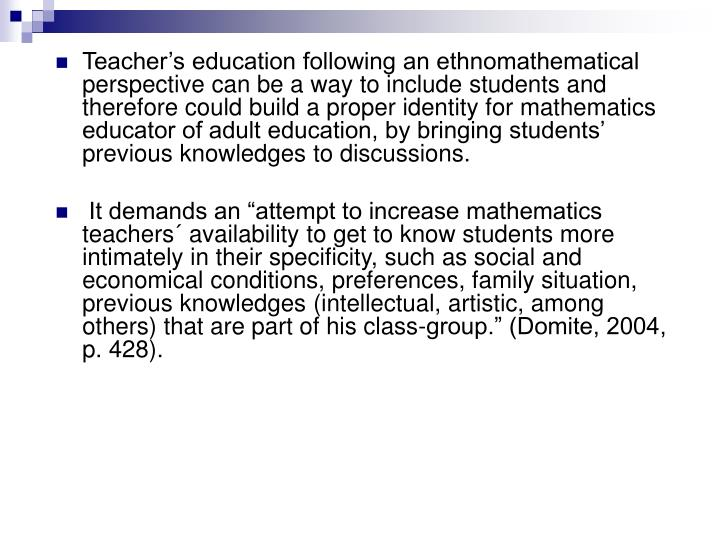 Teacher's education following an ethnomathematical perspective can be a way to include students and therefore could build a proper identity for mathematics educator of adult education, by bringing students' previous knowledges to discussions.