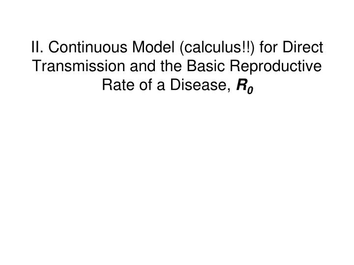 II. Continuous Model (calculus!!) for Direct Transmission and the Basic Reproductive Rate of a Disease,