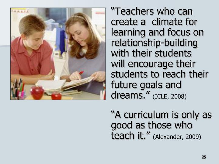 """""""Teachers who can create a  climate for learning and focus on relationship-building with their students"""