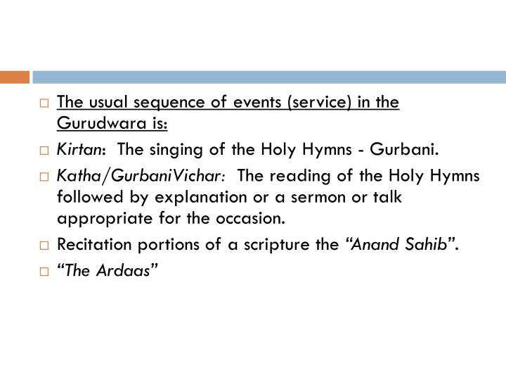The usual sequence of events (service) in the Gurudwara is: