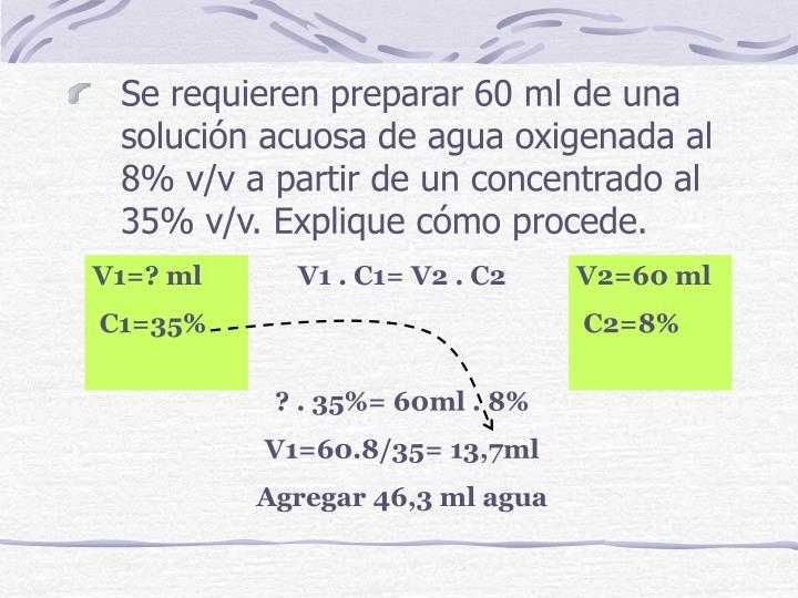 Se requieren preparar 60 ml de una solución acuosa de agua oxigenada al 8% v/v a partir de un concentrado al 35% v/v. Explique cómo procede.