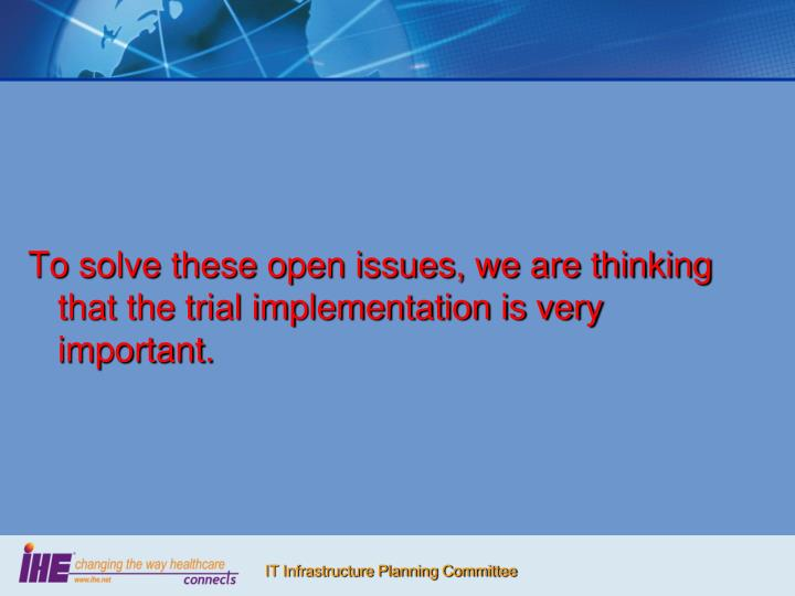 To solve these open issues, we are thinking that the trial implementation is very important.