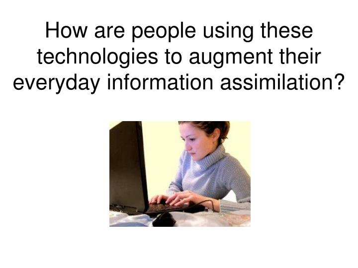 How are people using these technologies to augment their everyday information assimilation?