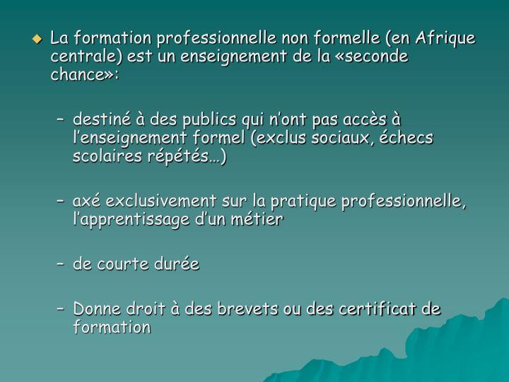 La formation professionnelle non formelle (en Afrique centrale) est un enseignement de la «seconde chance»:
