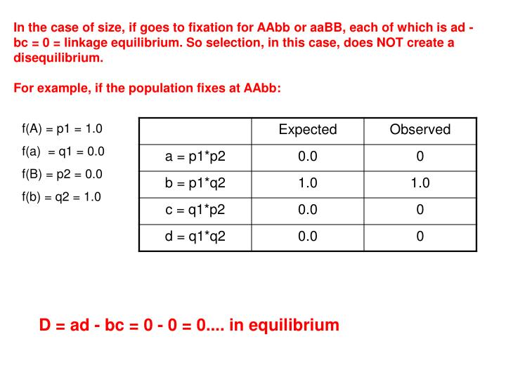 In the case of size, if goes to fixation for AAbb or aaBB, each of which is ad - bc = 0 = linkage equilibrium. So selection, in this case, does NOT create a disequilibrium.