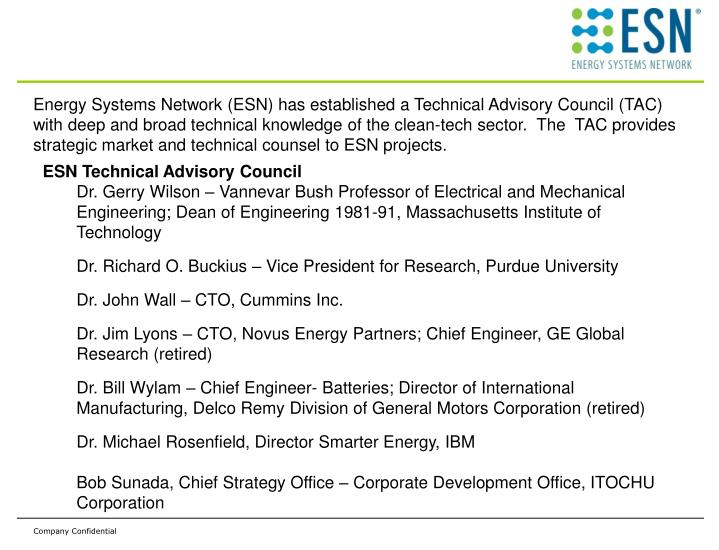 Energy Systems Network (ESN) has established a Technical Advisory Council (TAC)  with deep and broad technical knowledge of the clean-tech sector.  The  TAC provides strategic market and technical counsel to ESN projects.