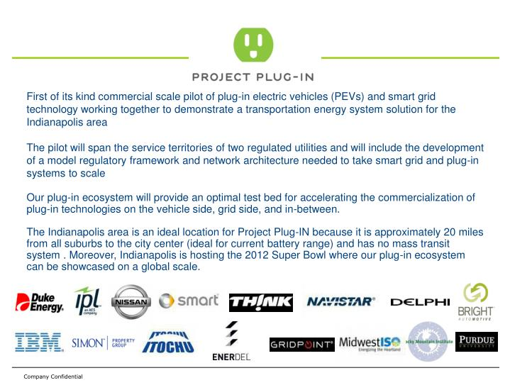 First of its kind commercial scale pilot of plug-in electric vehicles (PEVs) and smart grid technology working together to demonstrate a transportation energy system solution for the Indianapolis area