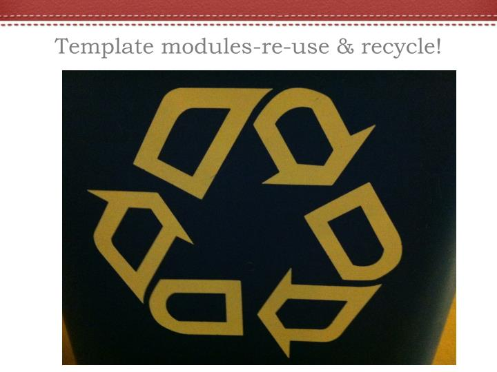 Template modules-re-use & recycle!