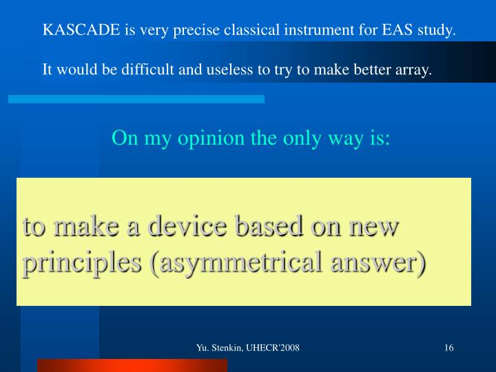 KASCADE is very precise classical instrument for EAS study.