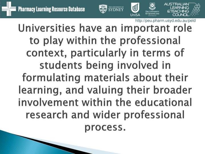 Universities have an important role to play within the professional context, particularly in terms of students being involved in formulating materials about their learning, and valuing their broader involvement within the educational research and wider professional process.