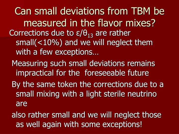 Can small deviations from TBM be measured in the flavor mixes?
