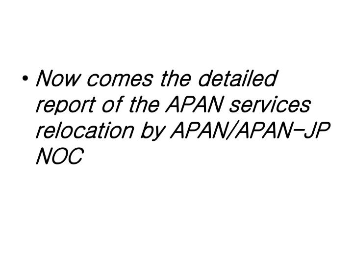 Now comes the detailed report of the APAN services relocation by APAN/APAN-JP NOC