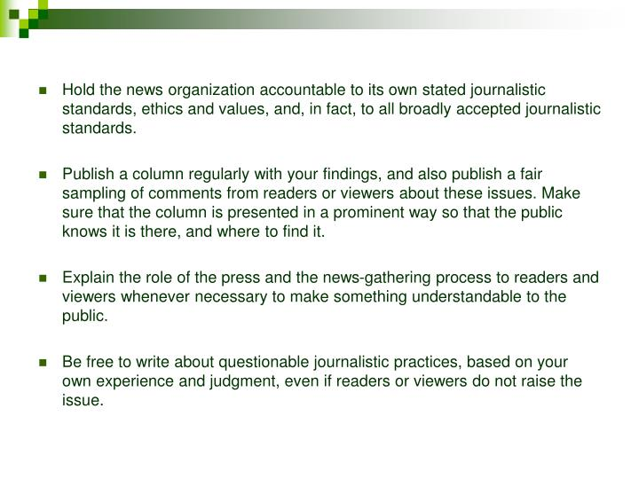 Hold the news organization accountable to its own stated journalistic standards, ethics and values, and, in fact, to all broadly accepted journalistic standards.