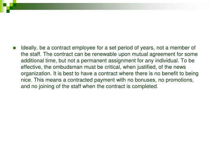 Ideally, be a contract employee for a set period of years, not a member of the staff. The contract can be renewable upon mutual agreement for some additional time, but not a permanent assignment for any individual. To be effective, the ombudsman must be critical, when justified, of the news organization. It is best to have a contract where there is no benefit to being nice. This means a contracted payment with no bonuses, no promotions, and no joining of the staff when the contract is completed.