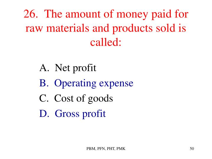 26.  The amount of money paid for raw materials and products sold is called: