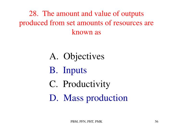 28.  The amount and value of outputs produced from set amounts of resources are known as