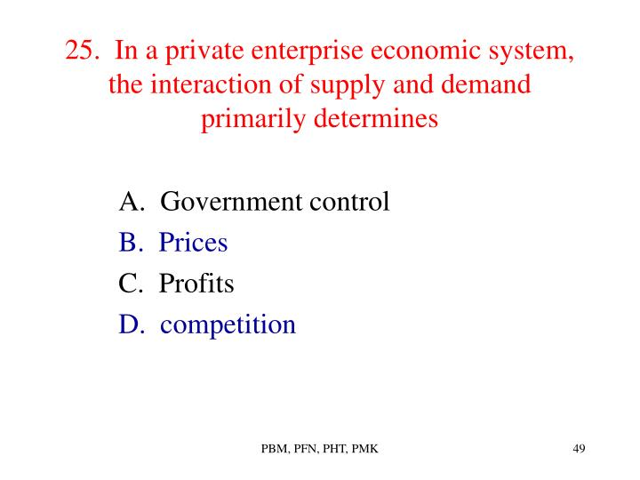 25.  In a private enterprise economic system, the interaction of supply and demand primarily determines