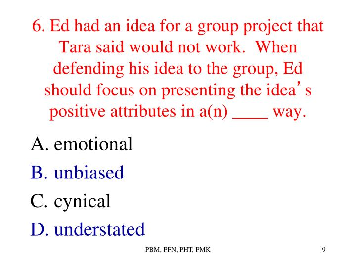 6. Ed had an idea for a group project that Tara said would not work.  When defending his idea to the group, Ed should focus on presenting the idea