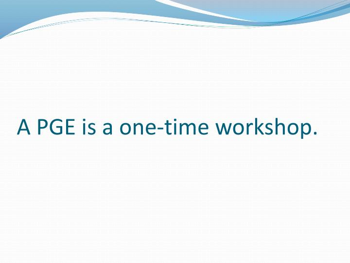 A PGE is a one-time workshop.