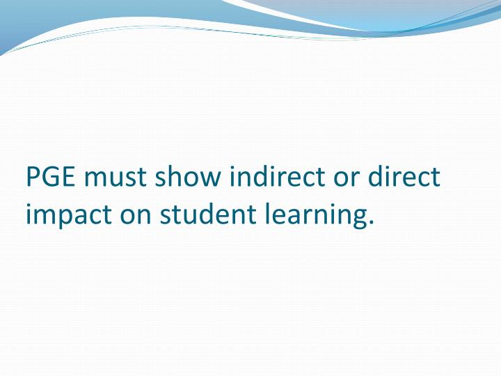PGE must show indirect or direct impact on student learning.