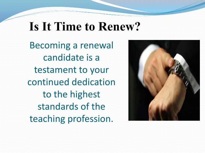 Becoming a renewal candidate is a testament to your continued dedication to the highest standards of the teaching profession.