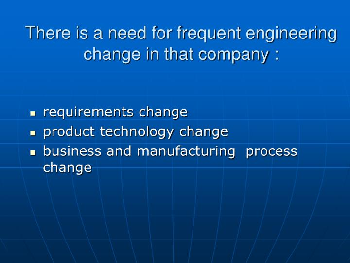 There is a need for frequent engineering change in that company :