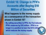 exhibit 16 change in pfn s accounts after buying 10 million of securities