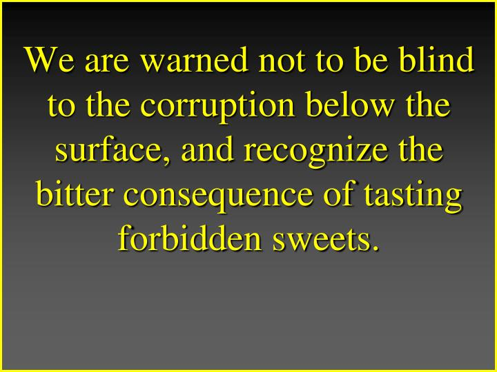 We are warned not to be blind to the corruption below the surface, and recognize the bitter consequence of tasting forbidden sweets.